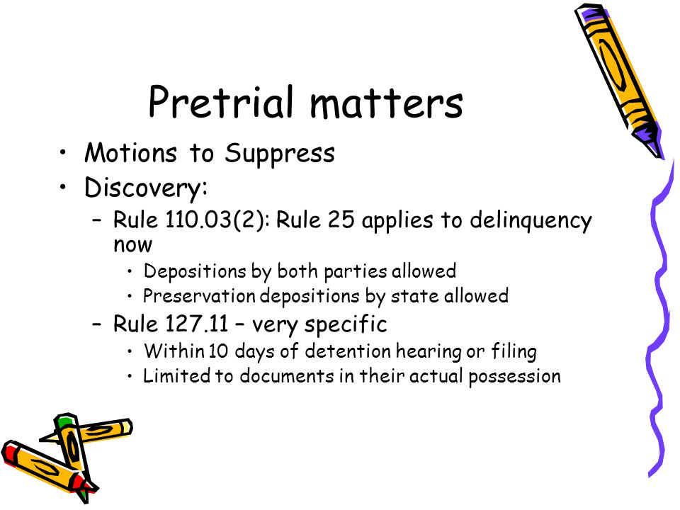 Pretrial matters Motions to Suppress Discovery: –Rule 110.03(2): Rule 25 applies to delinquency now Depositions by both parties allowed Preservation depositions by state allowed –Rule 127.11 – very specific Within 10 days of detention hearing or filing Limited to documents in their actual possession