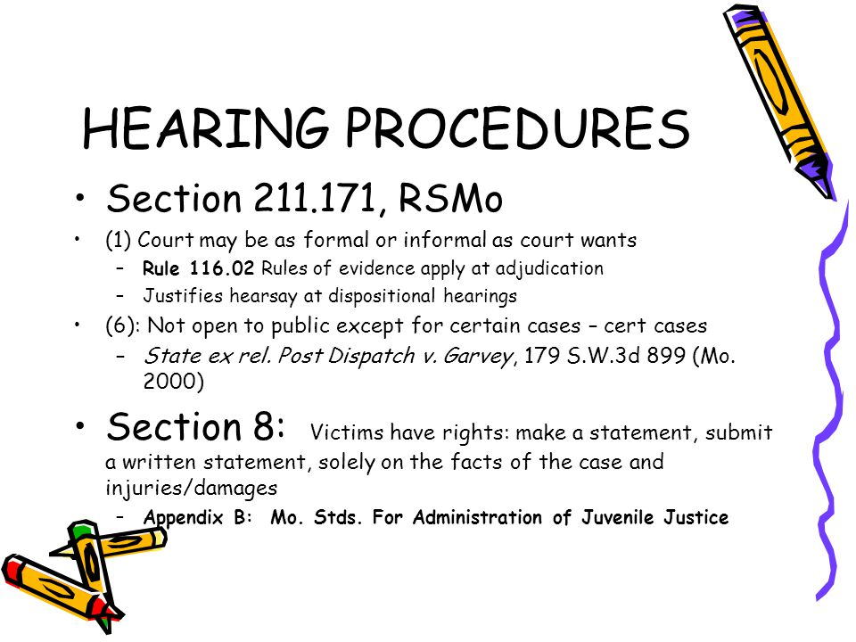 HEARING PROCEDURES Section 211.171, RSMo (1) Court may be as formal or informal as court wants –Rule 116.02 Rules of evidence apply at adjudication –Justifies hearsay at dispositional hearings (6): Not open to public except for certain cases – cert cases –State ex rel.