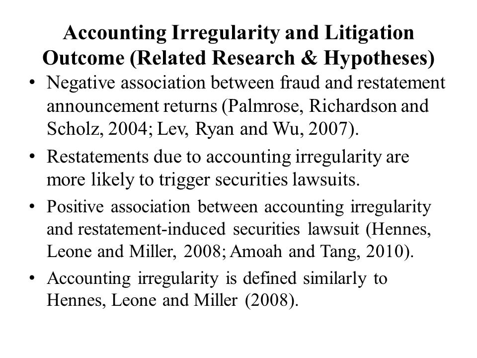 Accounting Irregularity and Litigation Outcome (Related Research & Hypotheses) Negative association between fraud and restatement announcement returns (Palmrose, Richardson and Scholz, 2004; Lev, Ryan and Wu, 2007).