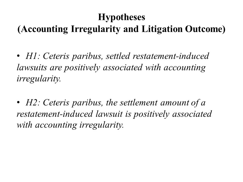 Hypotheses (Accounting Irregularity and Litigation Outcome) H1: Ceteris paribus, settled restatement-induced lawsuits are positively associated with accounting irregularity.