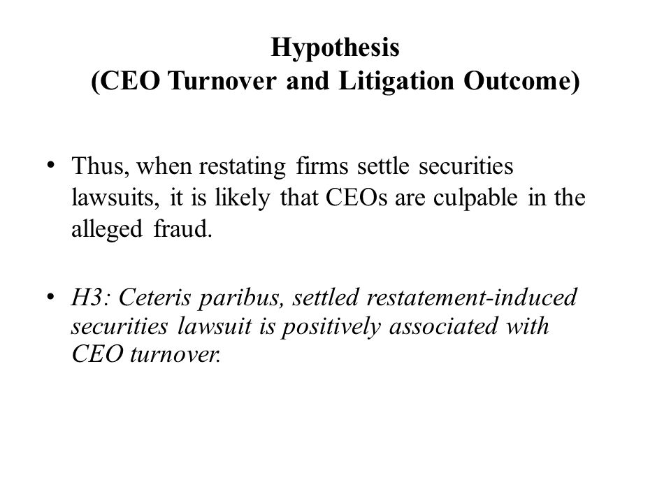 Hypothesis (CEO Turnover and Litigation Outcome) Thus, when restating firms settle securities lawsuits, it is likely that CEOs are culpable in the alleged fraud.