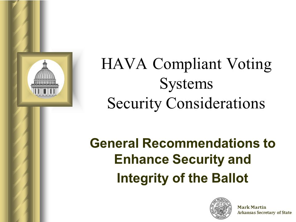 Charlie Daniels Arkansas Secretary of State HAVA Compliant Voting Systems Security Considerations General Recommendations to Enhance Security and Integrity of the Ballot This presentation will probably involve audience discussion, which will create action items.