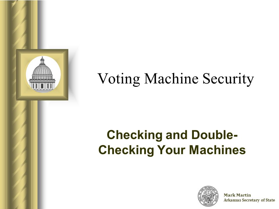 Charlie Daniels Arkansas Secretary of State Voting Machine Security Checking and Double- Checking Your Machines This presentation will probably involve audience discussion, which will create action items.