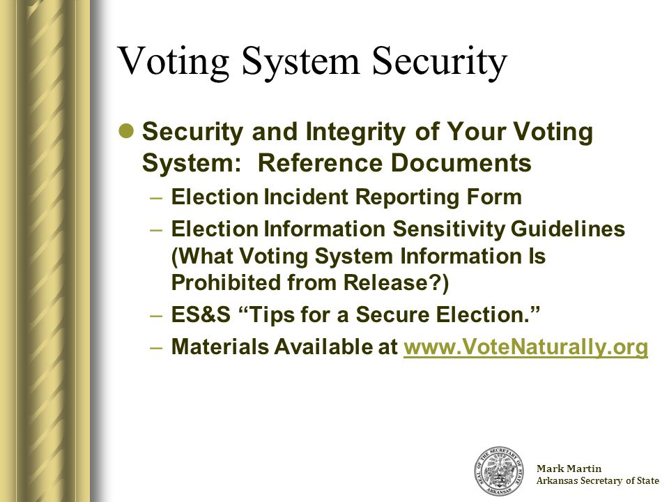 Charlie Daniels Arkansas Secretary of State Voting System Security Security and Integrity of Your Voting System: Reference Documents –Election Incident Reporting Form –Election Information Sensitivity Guidelines (What Voting System Information Is Prohibited from Release?) –ES&S Tips for a Secure Election. –Materials Available at www.VoteNaturally.orgwww.VoteNaturally.org Mark Martin Arkansas Secretary of State