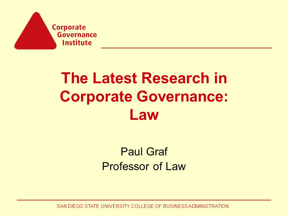 SAN DIEGO STATE UNIVERSITY COLLEGE OF BUSINESS ADMINISTRATION The Latest Research in Corporate Governance: Law Paul Graf Professor of Law
