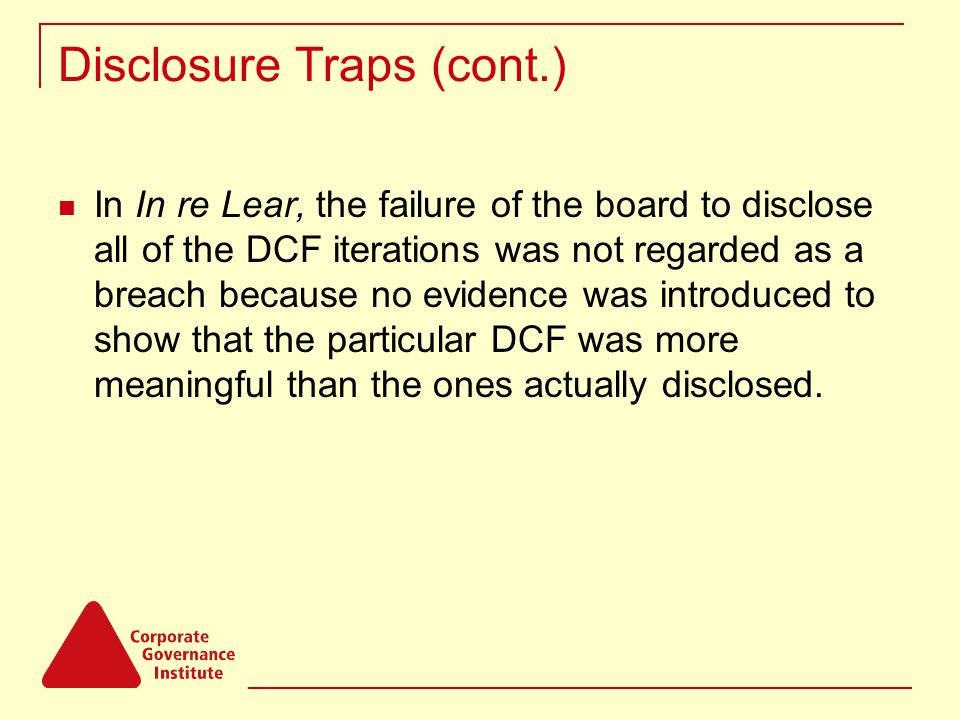 Disclosure Traps (cont.) In In re Lear, the failure of the board to disclose all of the DCF iterations was not regarded as a breach because no evidenc