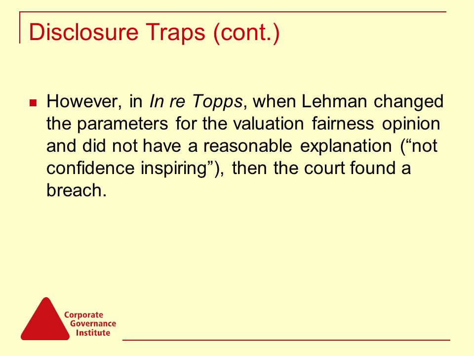 Disclosure Traps (cont.) However, in In re Topps, when Lehman changed the parameters for the valuation fairness opinion and did not have a reasonable