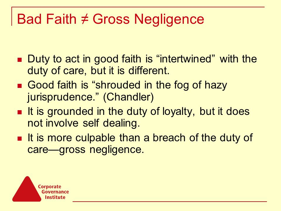 Bad Faith ≠ Gross Negligence Duty to act in good faith is intertwined with the duty of care, but it is different.