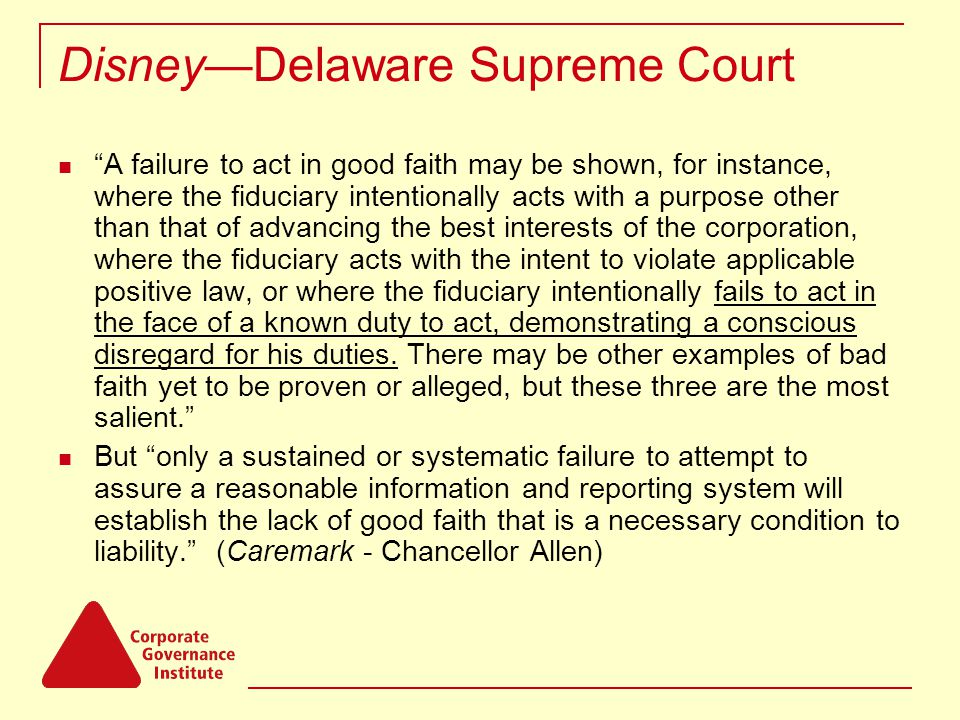 Disney—Delaware Supreme Court A failure to act in good faith may be shown, for instance, where the fiduciary intentionally acts with a purpose other than that of advancing the best interests of the corporation, where the fiduciary acts with the intent to violate applicable positive law, or where the fiduciary intentionally fails to act in the face of a known duty to act, demonstrating a conscious disregard for his duties.