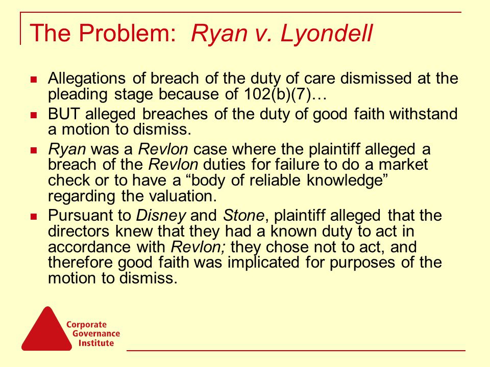 The Problem: Ryan v. Lyondell Allegations of breach of the duty of care dismissed at the pleading stage because of 102(b)(7)… BUT alleged breaches of