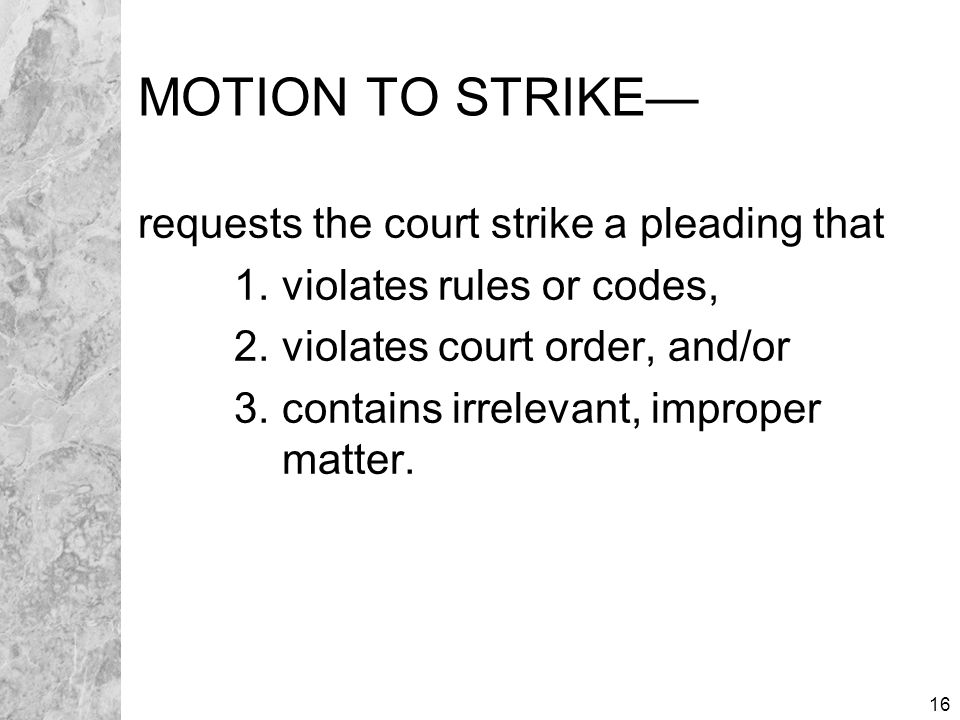 16 MOTION TO STRIKE— requests the court strike a pleading that 1. violates rules or codes, 2. violates court order, and/or 3. contains irrelevant, imp