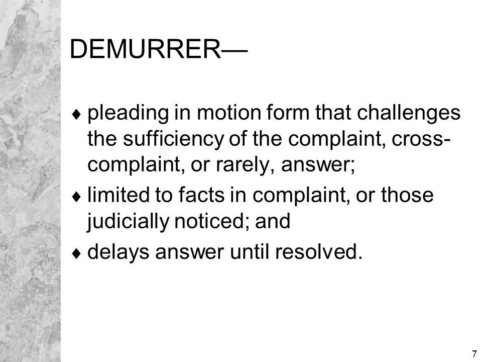 7 DEMURRER—  pleading in motion form that challenges the sufficiency of the complaint, cross- complaint, or rarely, answer;  limited to facts in com