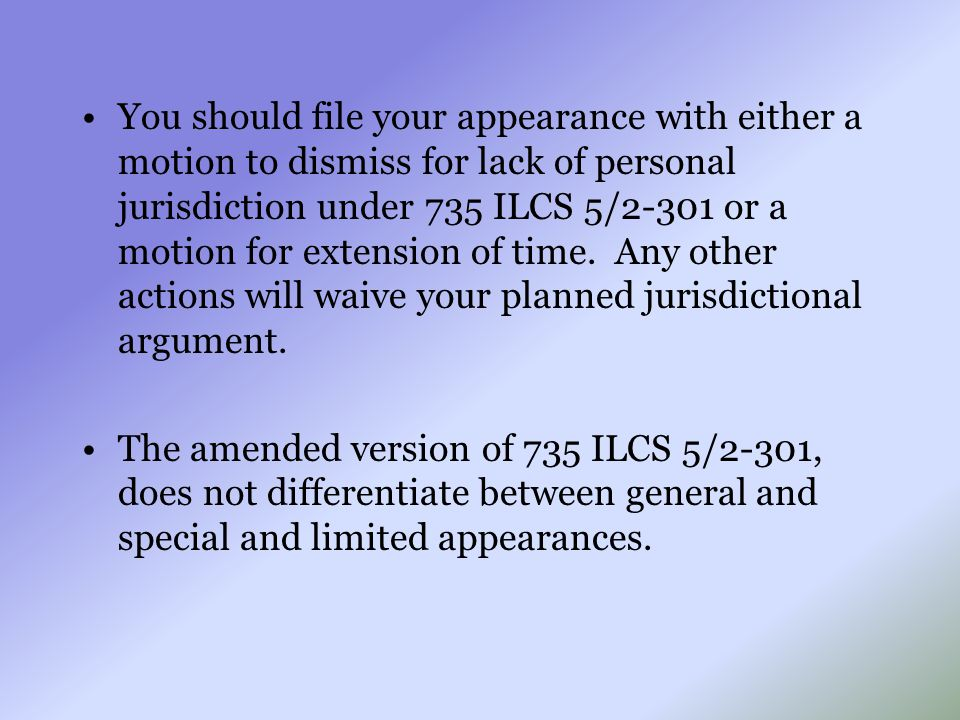 You should file your appearance with either a motion to dismiss for lack of personal jurisdiction under 735 ILCS 5/2-301 or a motion for extension of