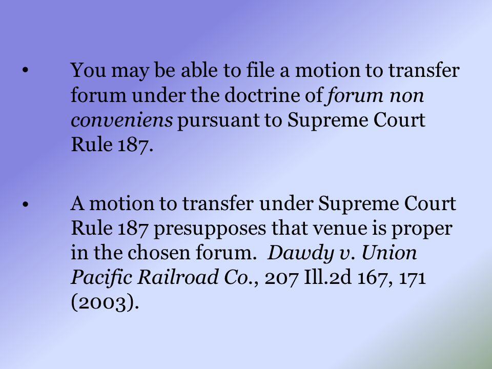 You may be able to file a motion to transfer forum under the doctrine of forum non conveniens pursuant to Supreme Court Rule 187. A motion to transfer