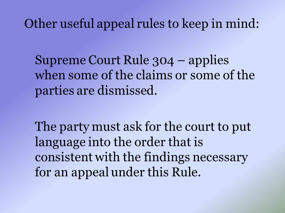 Other useful appeal rules to keep in mind: Supreme Court Rule 304 – applies when some of the claims or some of the parties are dismissed. The party mu