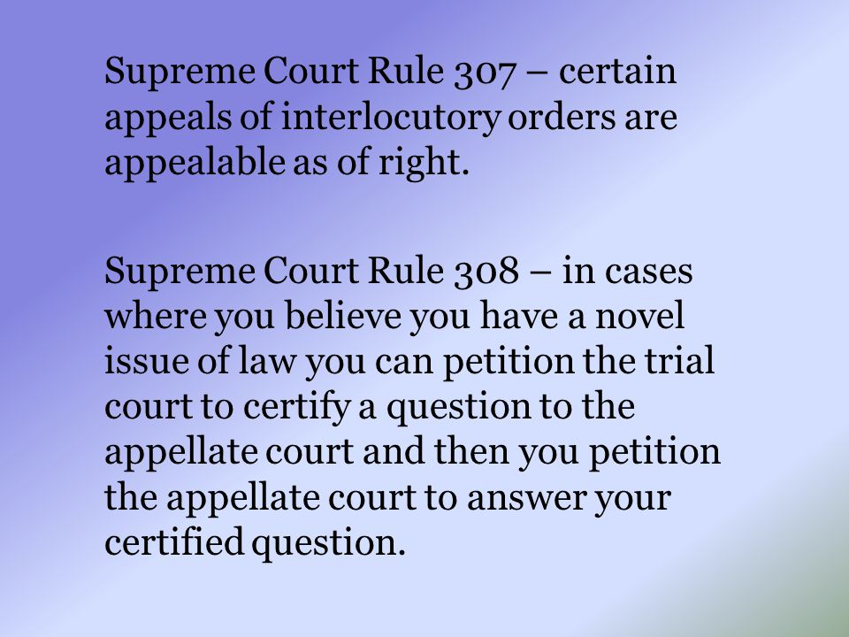 Supreme Court Rule 307 – certain appeals of interlocutory orders are appealable as of right. Supreme Court Rule 308 – in cases where you believe you h