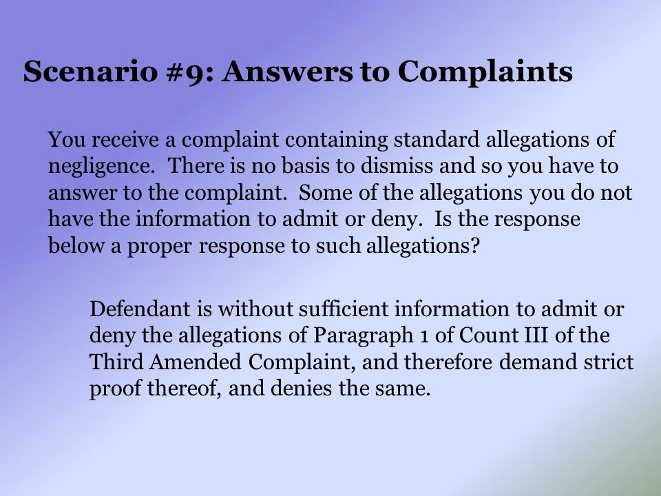 Scenario #9: Answers to Complaints You receive a complaint containing standard allegations of negligence. There is no basis to dismiss and so you have