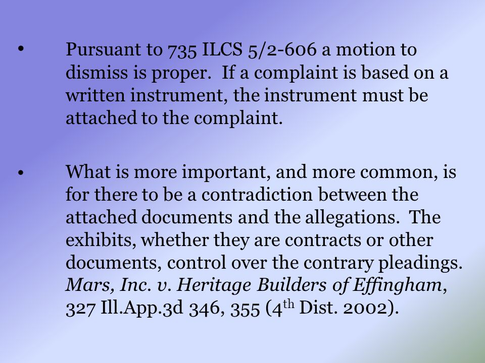Pursuant to 735 ILCS 5/2-606 a motion to dismiss is proper. If a complaint is based on a written instrument, the instrument must be attached to the co