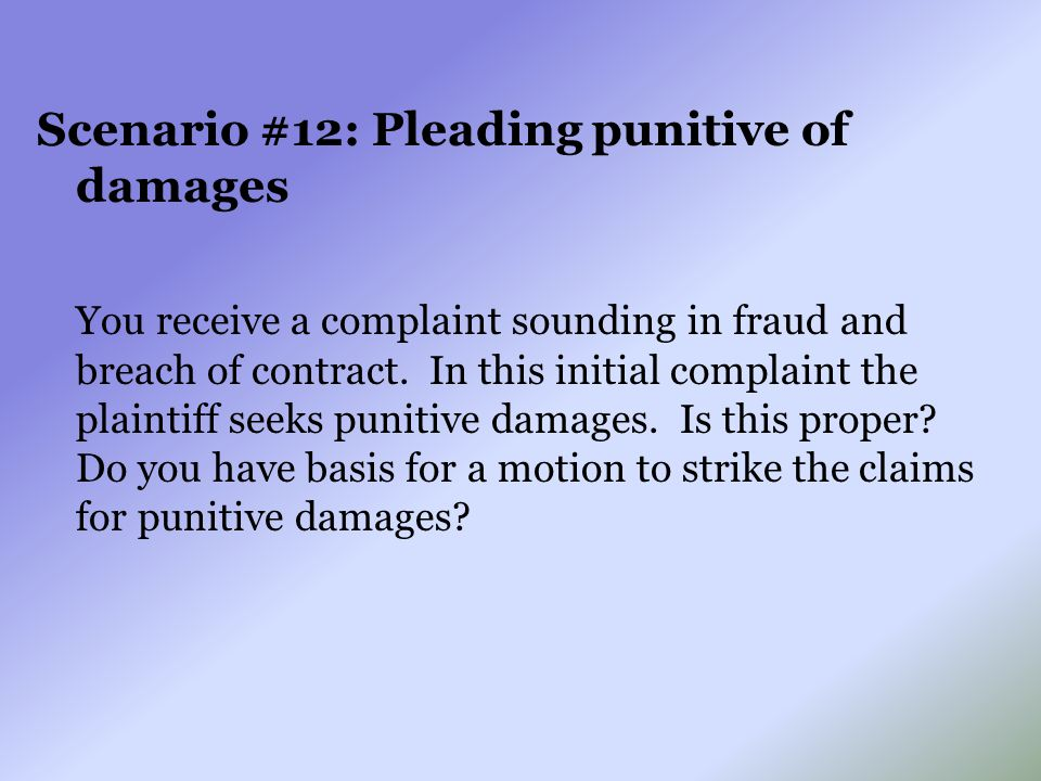 Scenario #12: Pleading punitive of damages You receive a complaint sounding in fraud and breach of contract. In this initial complaint the plaintiff s