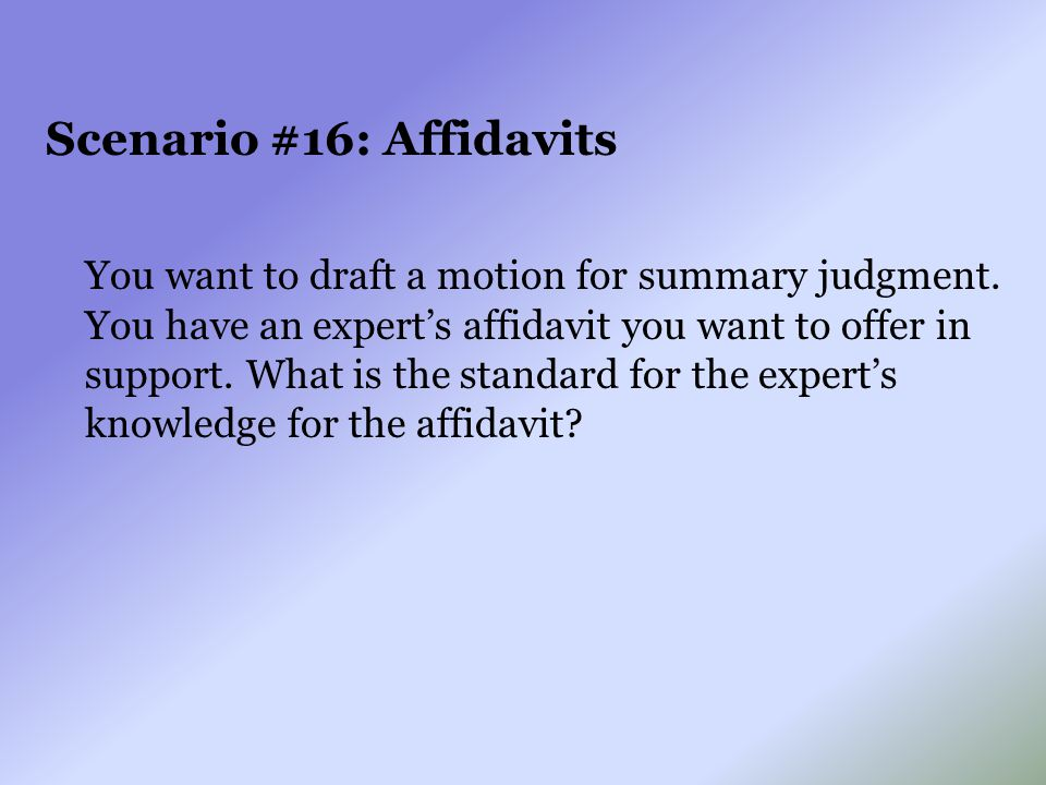 Scenario #16: Affidavits You want to draft a motion for summary judgment. You have an expert's affidavit you want to offer in support. What is the sta