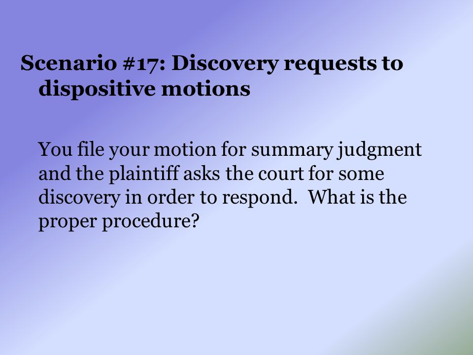 Scenario #17: Discovery requests to dispositive motions You file your motion for summary judgment and the plaintiff asks the court for some discovery