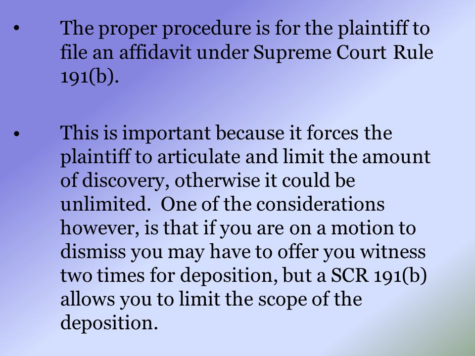 The proper procedure is for the plaintiff to file an affidavit under Supreme Court Rule 191(b). This is important because it forces the plaintiff to a