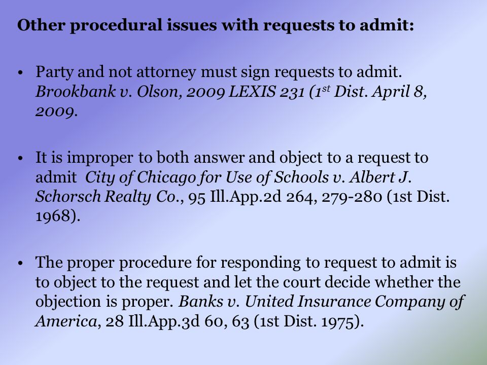 Other procedural issues with requests to admit: Party and not attorney must sign requests to admit. Brookbank v. Olson, 2009 LEXIS 231 (1 st Dist. Apr