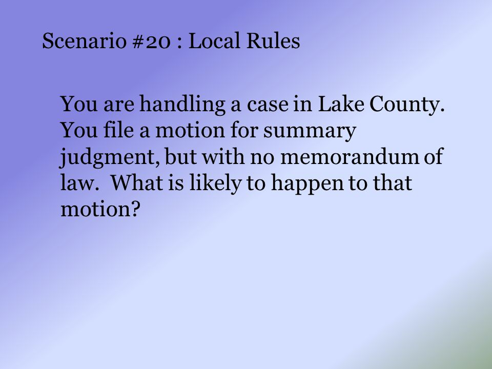 Scenario #20 : Local Rules You are handling a case in Lake County. You file a motion for summary judgment, but with no memorandum of law. What is like