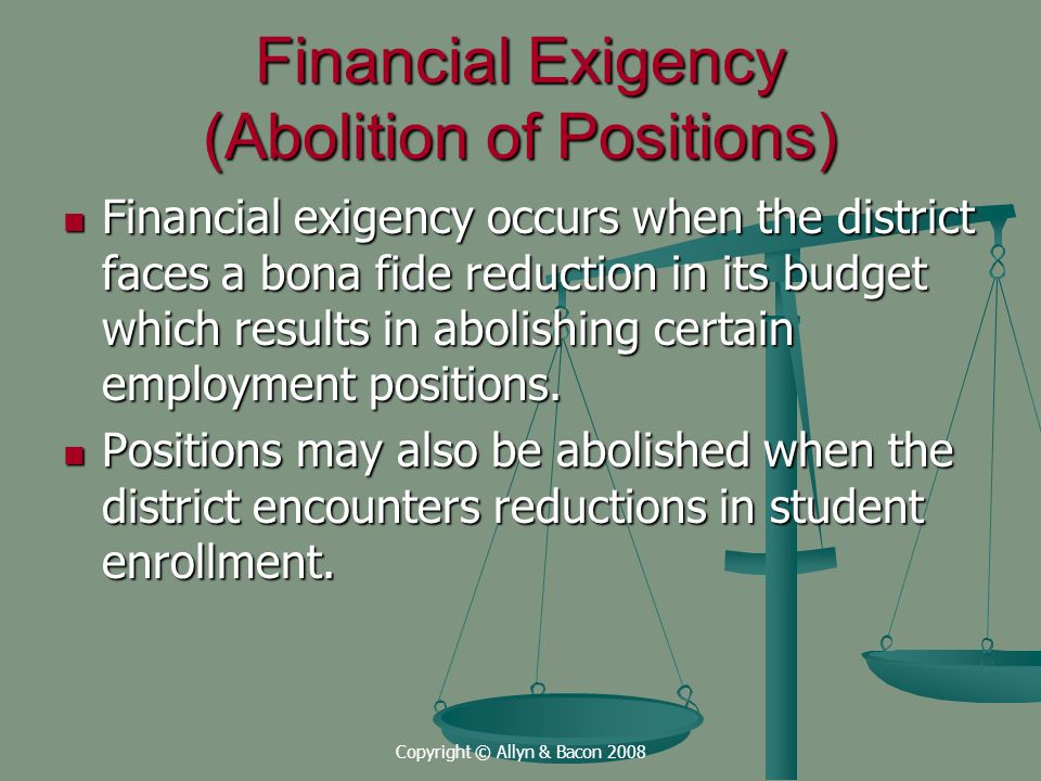 Copyright © Allyn & Bacon 2008 Financial Exigency (Abolition of Positions) Financial exigency occurs when the district faces a bona fide reduction in its budget which results in abolishing certain employment positions.
