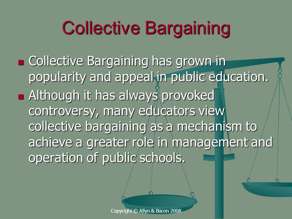Copyright © Allyn & Bacon 2008 Collective Bargaining Collective Bargaining has grown in popularity and appeal in public education.