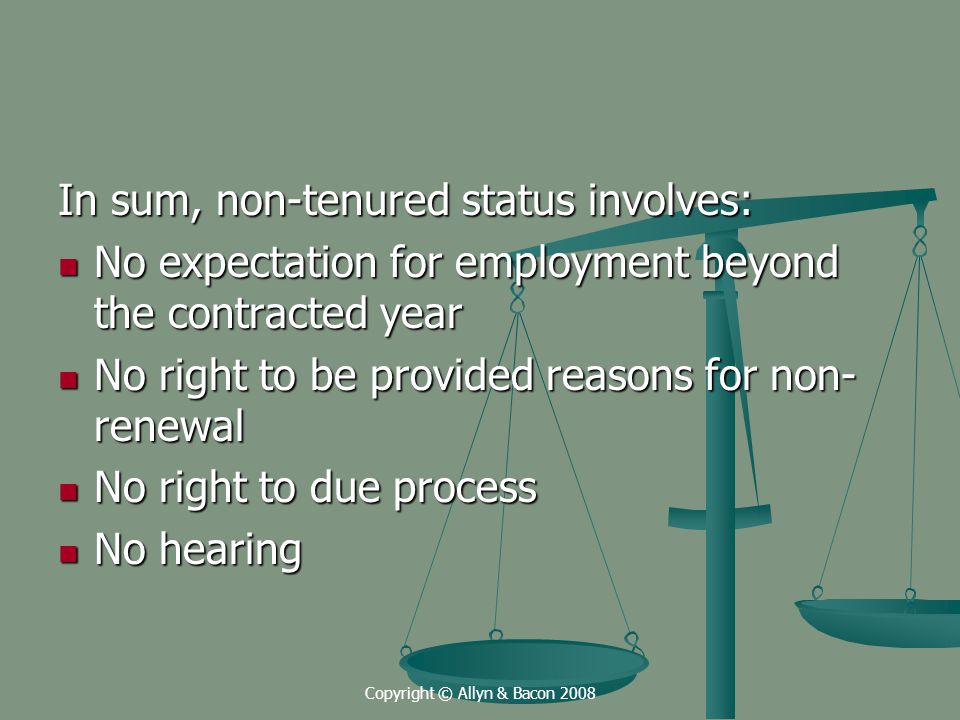 Copyright © Allyn & Bacon 2008 In sum, non-tenured status involves: No expectation for employment beyond the contracted year No expectation for employment beyond the contracted year No right to be provided reasons for non- renewal No right to be provided reasons for non- renewal No right to due process No right to due process No hearing No hearing