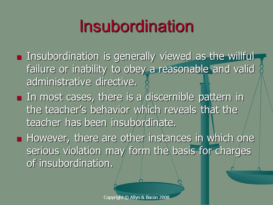 Copyright © Allyn & Bacon 2008 Insubordination Insubordination is generally viewed as the willful failure or inability to obey a reasonable and valid administrative directive.