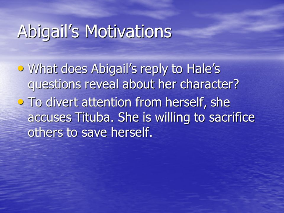 Abigail's Motivations What does Abigail's reply to Hale's questions reveal about her character? What does Abigail's reply to Hale's questions reveal a