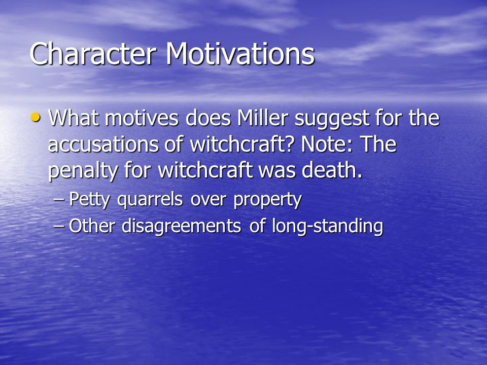 Character Motivations What motives does Miller suggest for the accusations of witchcraft? Note: The penalty for witchcraft was death. What motives doe