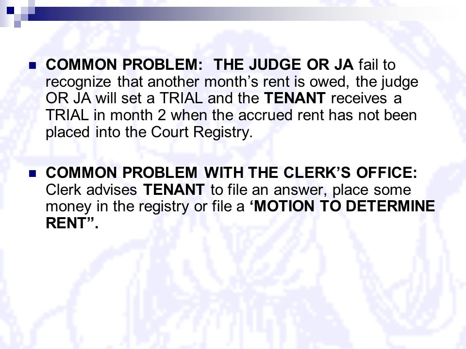 COMMON PROBLEM: THE JUDGE OR JA fail to recognize that another month's rent is owed, the judge OR JA will set a TRIAL and the TENANT receives a TRIAL in month 2 when the accrued rent has not been placed into the Court Registry.