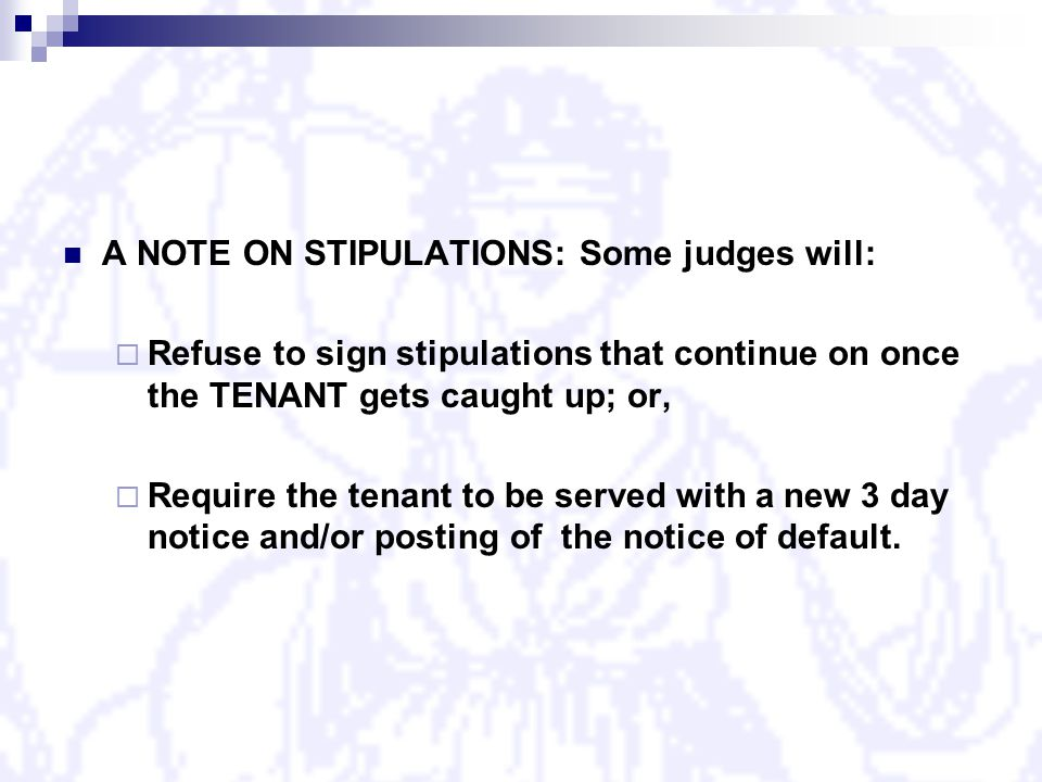 A NOTE ON STIPULATIONS: Some judges will:  Refuse to sign stipulations that continue on once the TENANT gets caught up; or,  Require the tenant to be served with a new 3 day notice and/or posting of the notice of default.