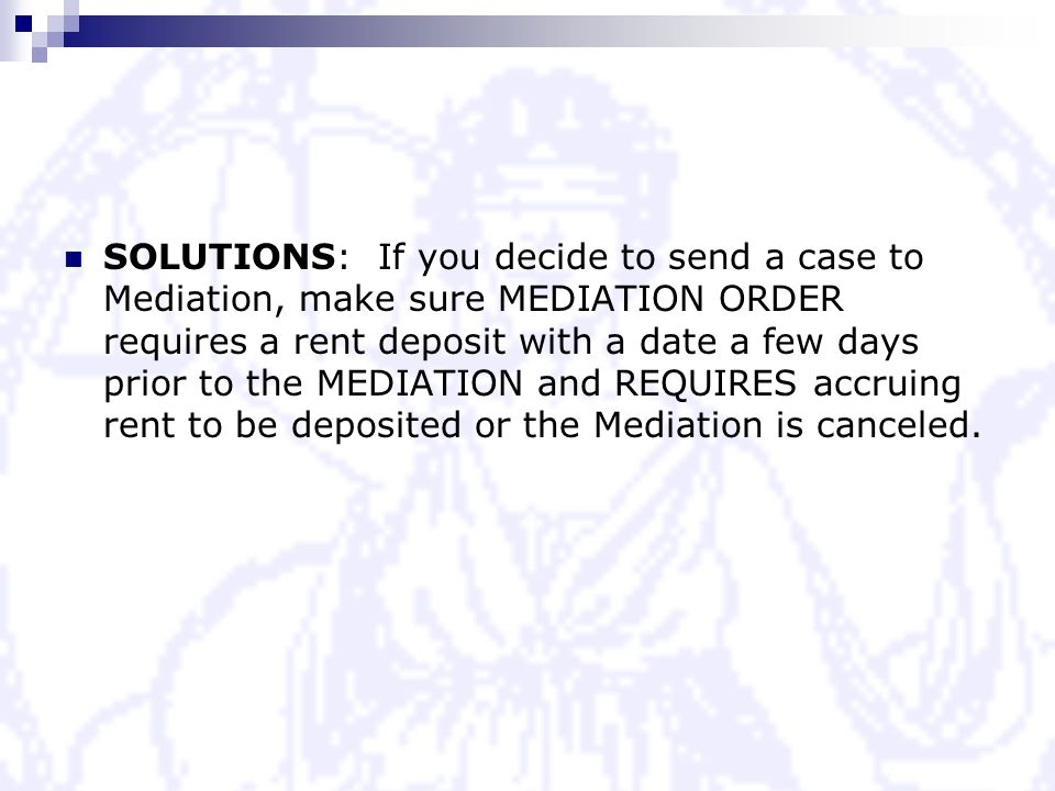SOLUTIONS: If you decide to send a case to Mediation, make sure MEDIATION ORDER requires a rent deposit with a date a few days prior to the MEDIATION and REQUIRES accruing rent to be deposited or the Mediation is canceled.