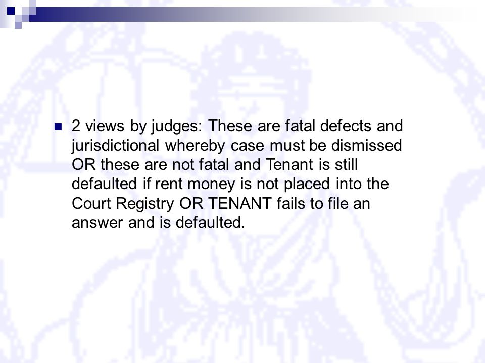 2 views by judges: These are fatal defects and jurisdictional whereby case must be dismissed OR these are not fatal and Tenant is still defaulted if rent money is not placed into the Court Registry OR TENANT fails to file an answer and is defaulted.