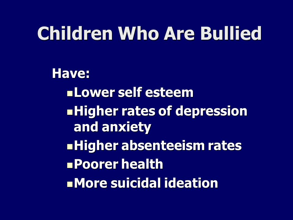 Children Who Are Bullied Have: Lower self esteem Lower self esteem Higher rates of depression and anxiety Higher rates of depression and anxiety Highe
