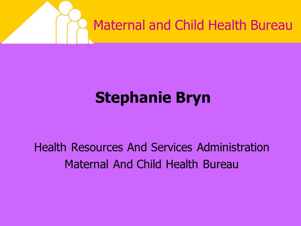 Maternal and Child Health Bureau Stephanie Bryn Health Resources And Services Administration Maternal And Child Health Bureau This presentation will probably involve audience discussion, which will create action items.
