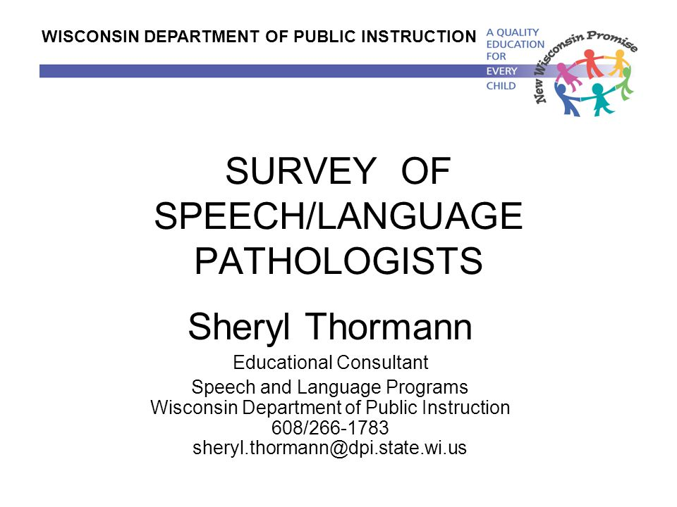 SURVEY OF SPEECH/LANGUAGE PATHOLOGISTS Sheryl Thormann Educational Consultant Speech and Language Programs Wisconsin Department of Public Instruction