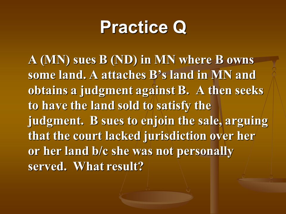Practice Q A (MN) sues B (ND) in MN where B owns some land.