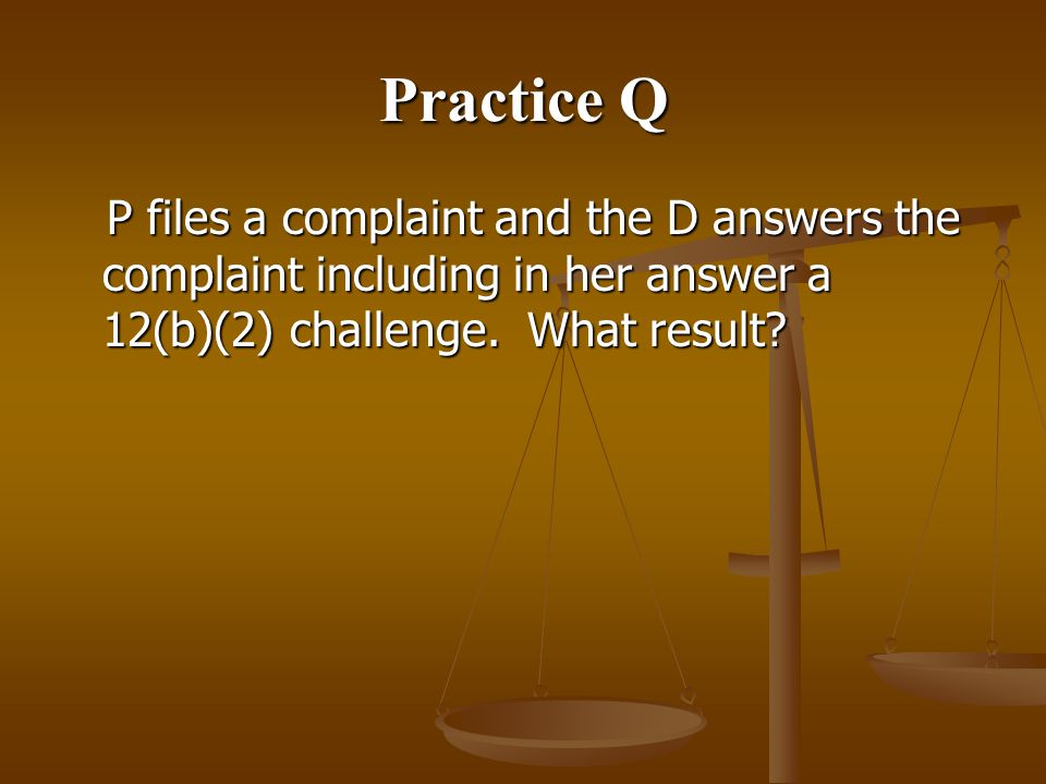 Practice Q P files a complaint and the D answers the complaint including in her answer a 12(b)(2) challenge.