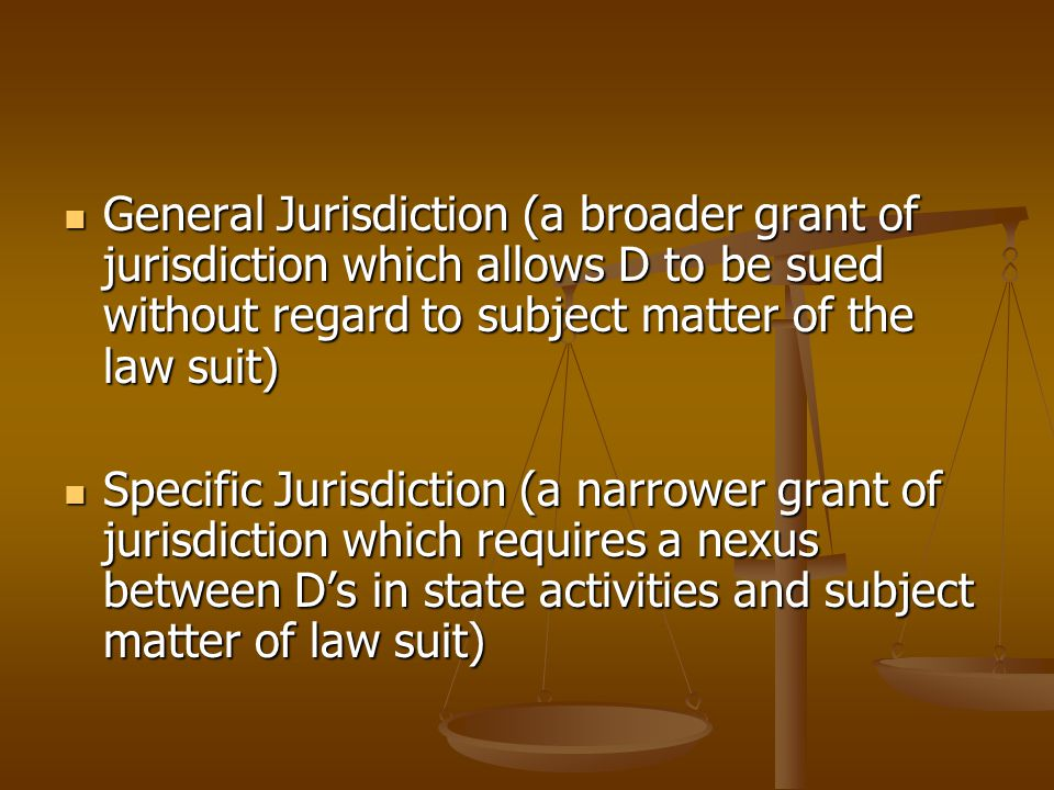 General Jurisdiction (a broader grant of jurisdiction which allows D to be sued without regard to subject matter of the law suit) General Jurisdiction (a broader grant of jurisdiction which allows D to be sued without regard to subject matter of the law suit) Specific Jurisdiction (a narrower grant of jurisdiction which requires a nexus between D's in state activities and subject matter of law suit) Specific Jurisdiction (a narrower grant of jurisdiction which requires a nexus between D's in state activities and subject matter of law suit)