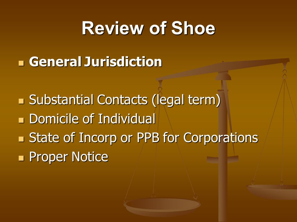 Review of Shoe General Jurisdiction General Jurisdiction Substantial Contacts (legal term) Substantial Contacts (legal term) Domicile of Individual Domicile of Individual State of Incorp or PPB for Corporations State of Incorp or PPB for Corporations Proper Notice Proper Notice