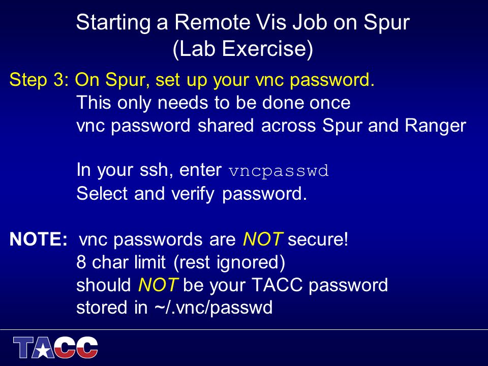 Starting a Remote Vis Job on Spur (Lab Exercise) Step 3: On Spur, set up your vnc password. This only needs to be done once vnc password shared across