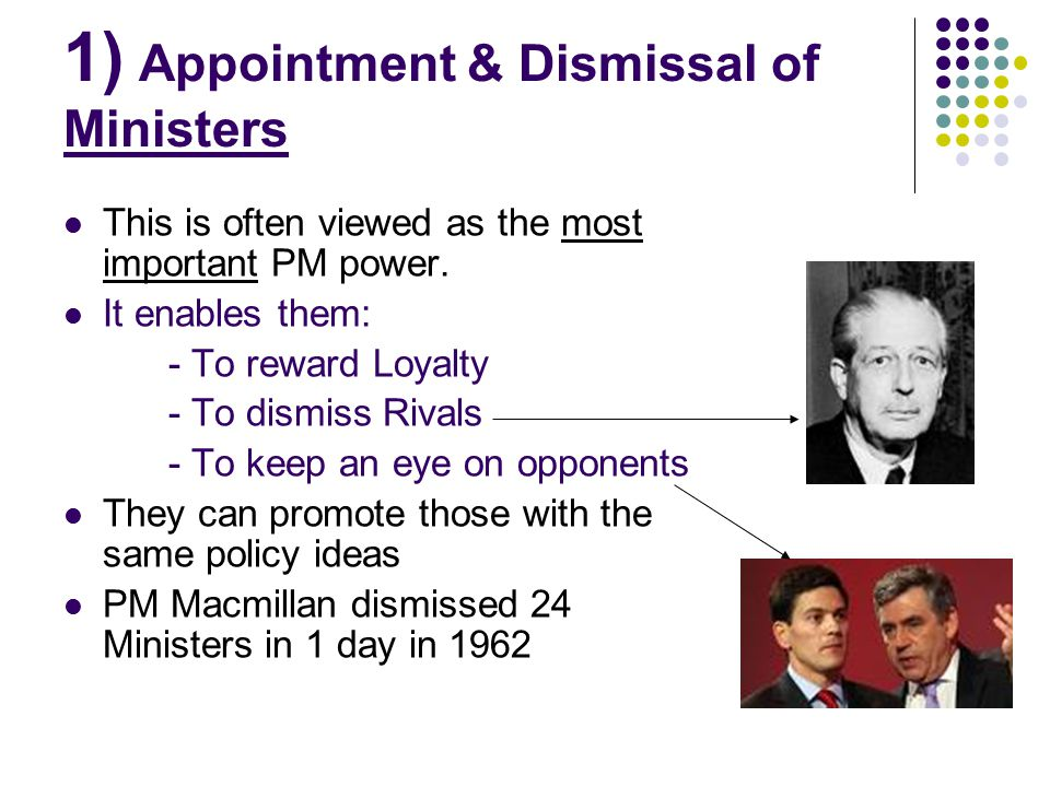 1) Appointment & Dismissal of Ministers This is often viewed as the most important PM power. It enables them: - To reward Loyalty - To dismiss Rivals