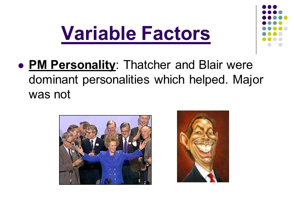 Variable Factors PM Personality: Thatcher and Blair were dominant personalities which helped. Major was not