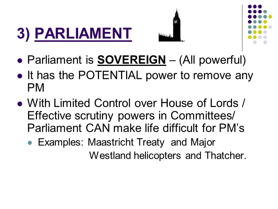 3) PARLIAMENT Parliament is SOVEREIGN – (All powerful) It has the POTENTIAL power to remove any PM With Limited Control over House of Lords / Effectiv