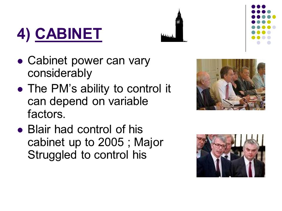 4) CABINET Cabinet power can vary considerably The PM's ability to control it can depend on variable factors. Blair had control of his cabinet up to 2